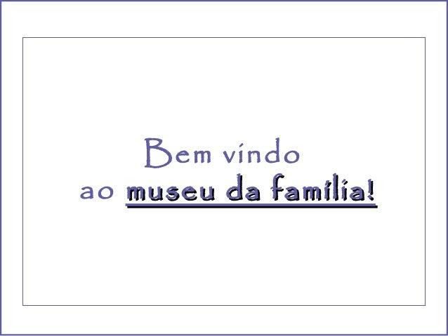 Bem vindoao museu da família!