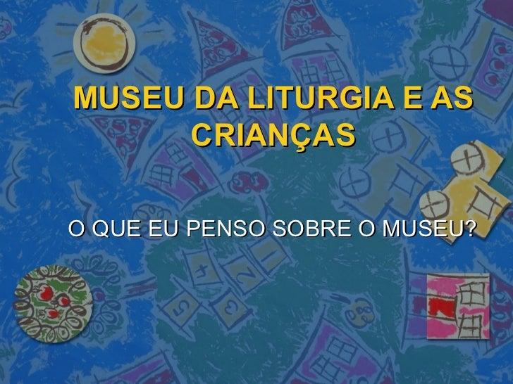 MUSEU DA LITURGIA E AS      CRIANÇASO QUE EU PENSO SOBRE O MUSEU?