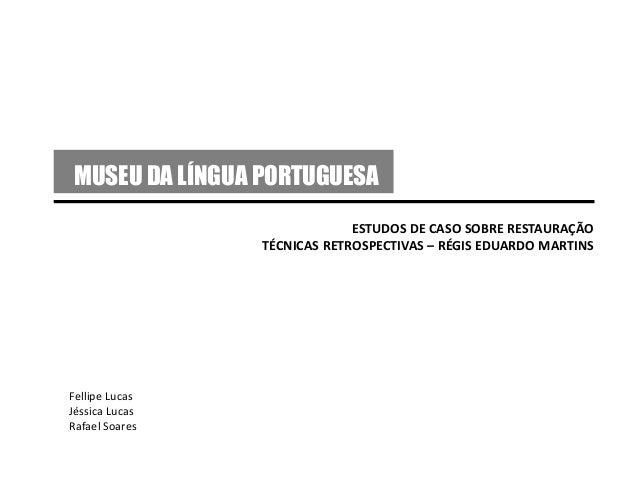 MUSEU DA LÍNGUA PORTUGUESA ESTUDOS DE CASO SOBRE RESTAURAÇÃO TÉCNICAS RETROSPECTIVAS – RÉGIS EDUARDO MARTINS Fellipe Lucas...