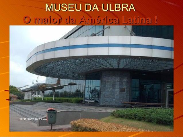 MUSEU DA ULBRAMUSEU DA ULBRA O maior da América Latina !O maior da América Latina !