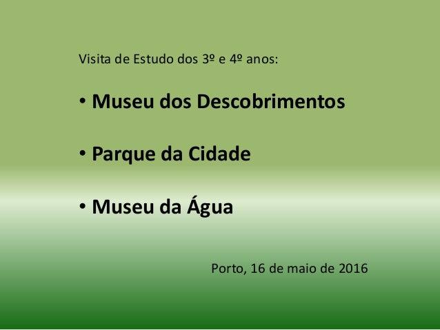 Visita de Estudo dos 3º e 4º anos: • Museu dos Descobrimentos • Parque da Cidade • Museu da Água Porto, 16 de maio de 2016