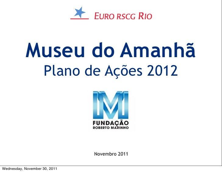 Museu do Amanhã                     Plano de Ações 2012                               Novembro 2011Wednesday, November 30,...