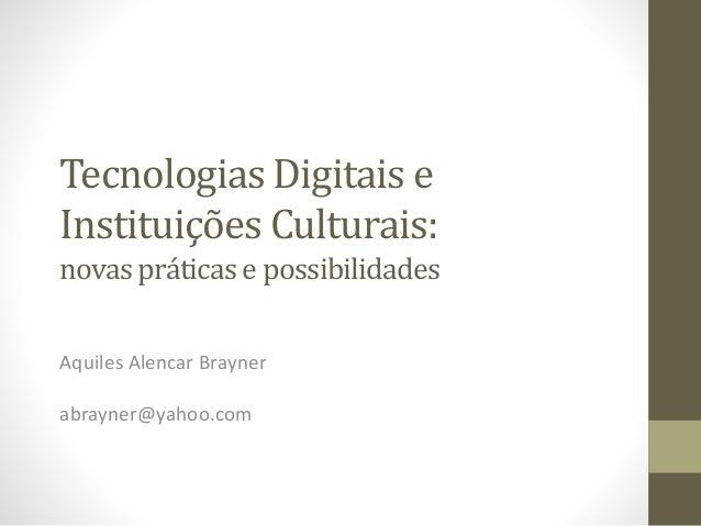 Tecnologias Digitais e Instituições Culturais: novaspráticas e possibilidades Aquiles Alencar Brayner abrayner@yahoo.com