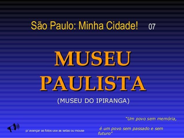 """São Paulo: Minha Cidade! 07 MUSEUMUSEU PAULISTAPAULISTA  """"Um povo sem memória, é um povo sem passado e sem futuro"""" p/ ava..."""