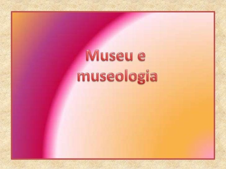 Museu e<br /> museologia<br />