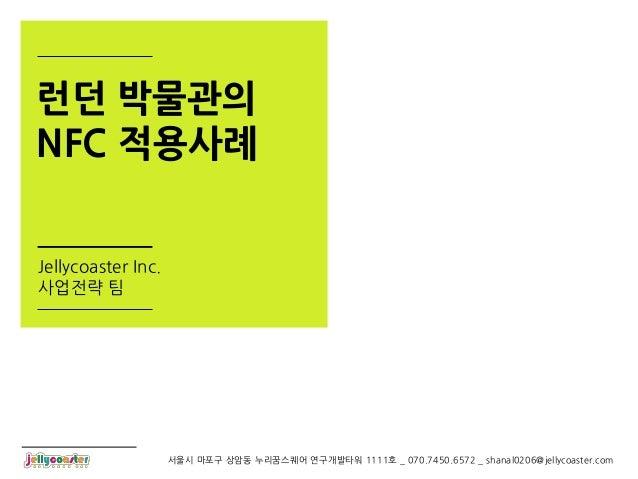 런던 박물관의NFC 적용사례Jellycoaster Inc.사업전략 팀                    서울시 마포구 상암동 누리꿈스퀘어 연구개발타워 1111호 _ 070.7450.6572 _ shanal0206@jel...