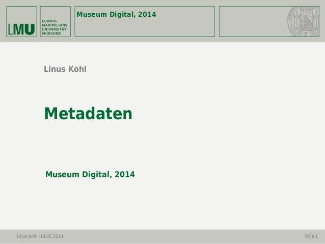 Museum Digital, 2014 Linus Kohl -14.05.2014 Folie 1 Linus Kohl Metadaten Museum Digital, 2014