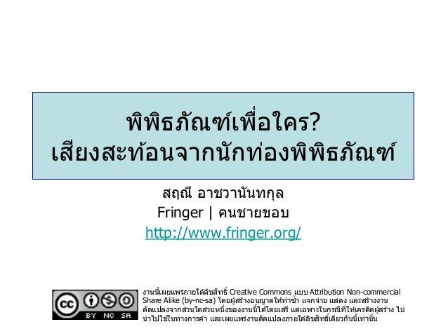 พิพิธภัณฑ์เพื่อใคร? เสียงสะท ้อนจากนักท่องพิพิธภัณฑ์ สฤณี อาชวานันทกุล Fringer | คนชายขอบ http://www.fringer.org/ งานนี้เผ...