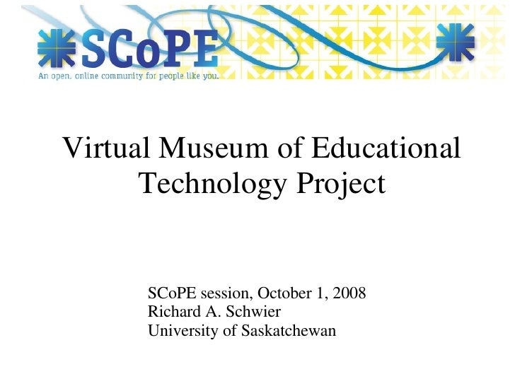 Virtual Museum of Educational Technology Project SCoPE session, October 1, 2008 Richard A. Schwier University of Saskatche...