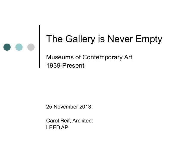 The Gallery is Never Empty Museums of Contemporary Art 1939-Present 25 November 2013 Carol Reif, Architect LEED AP