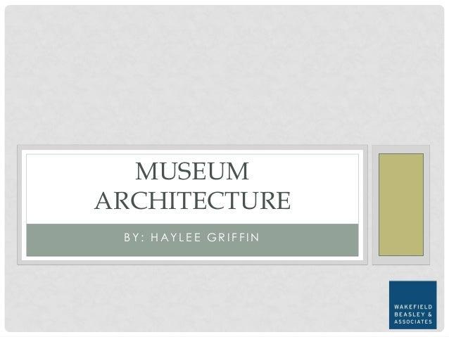 B Y : H A Y L E E G R I F F I N MUSEUM ARCHITECTURE