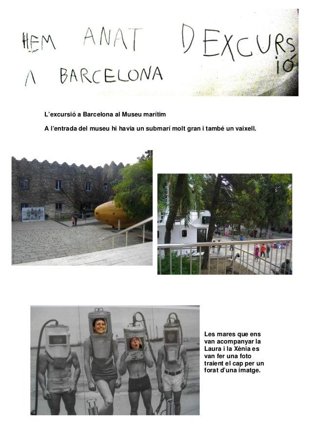 L'excursió a Barcelona al Museu marítim A l'entrada del museu hi havia un submarí molt gran i també un vaixell. Les mares ...