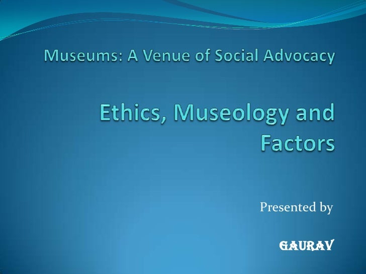 Museums: A Venue of Social AdvocacyEthics, Museology and Factors<br />Presented by<br />GAURAV<br />