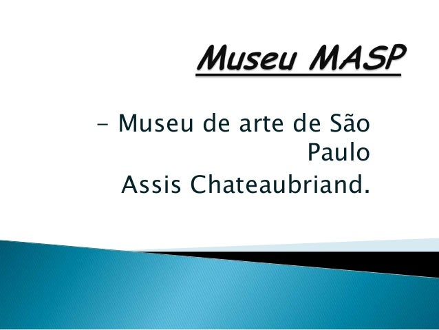 - Museu de arte de São                 Paulo  Assis Chateaubriand.