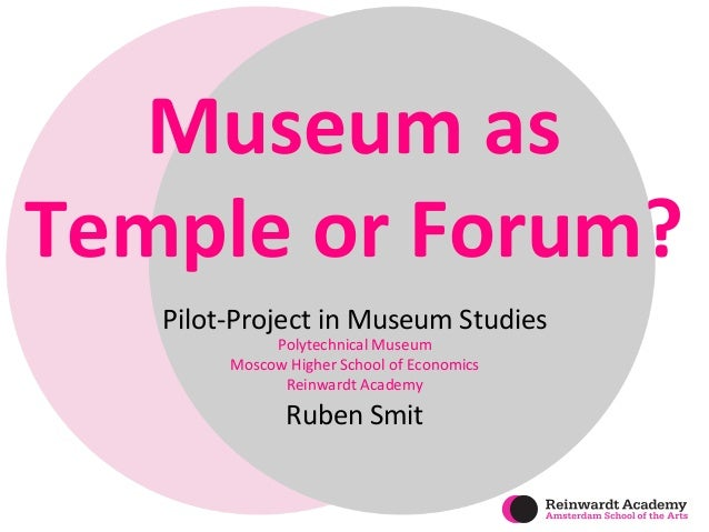 Museum  as  Temple  or  Forum?  Pilot-­‐Project  in  Museum  Studies  Polytechnical  Museum  Moscow  Higher  School  of  E...