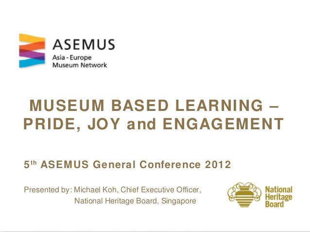 MUSEUM BASED LEARNING –PRIDE, JOY and ENGAGEMENT5 th ASEM US General Conference 2012Presented by: Michael Koh, Chief Execu...