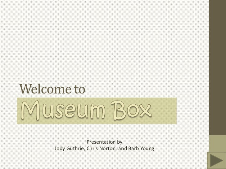 Welcome to<br />Museum Box<br />Presentation by<br />Jody Guthrie, Chris Norton, and Barb Young<br />