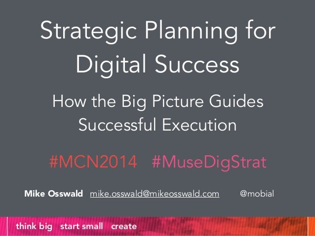 Strategic Planning for  Digital Success  How the Big Picture Guides  Successful Execution  #MCN2014 #MuseDigStrat  Mike Os...