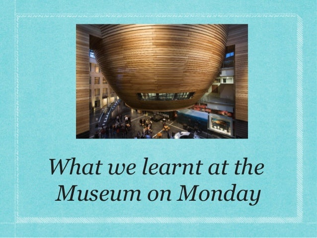 What we learnt at the Museum on Monday