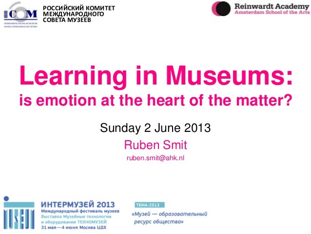 Learning in Museums: is emotion at the heart of the matter? Sunday 2 June 2013 Ruben Smit ruben.smit@ahk.nl РОССИЙСКИЙ КОМ...