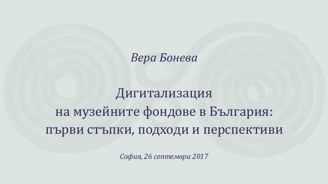 Вера Бонева Дигитализация на музейните фондове в България: първи стъпки, подходи и перспективи София, 26 септември 2017