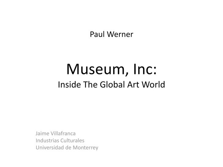 Paul Werner Museum, Inc:Inside The Global Art World<br />Jaime Villafranca<br />Industrias Culturales<br />Universidad de ...