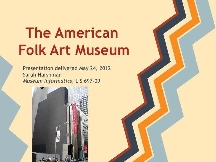 The AmericanFolk Art MuseumPresentation delivered May 24, 2012Sarah HarshmanMuseum Informatics, LIS 697-09