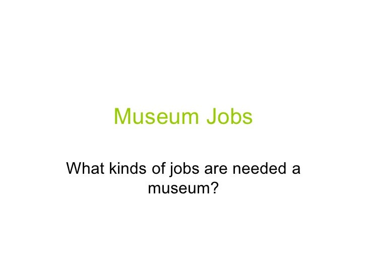 Museum JobsWhat kinds of jobs are needed a          museum?