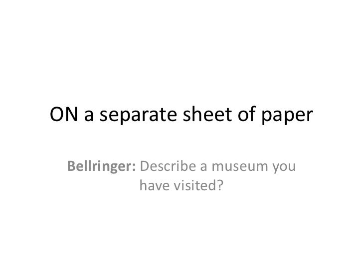 ON a separate sheet of paper Bellringer: Describe a museum you             have visited?