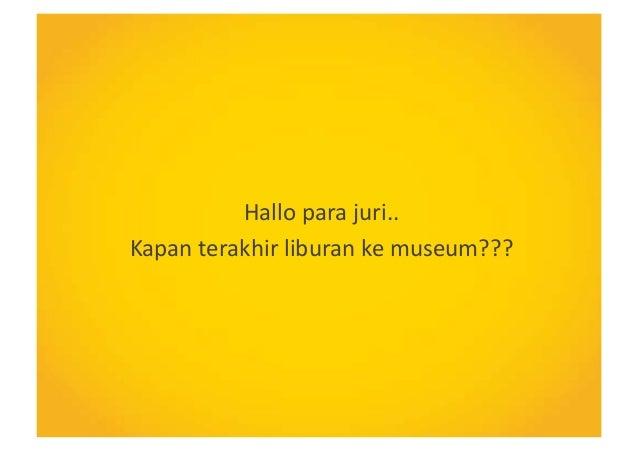 Hallo para juri..  Kapan terakhir liburan ke museum???