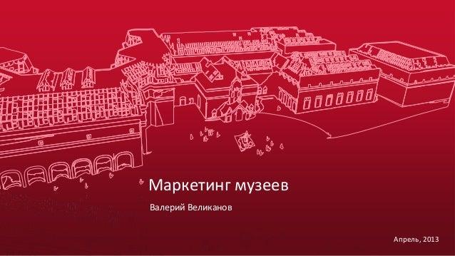 Маркетинг музеев Валерий Великанов Апрель, 2013
