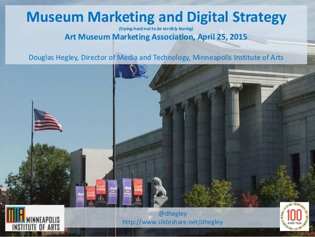Museum Marketing and Digital Strategy (trying hard not to be terribly boring) Art Museum Marketing Association, April 25, ...