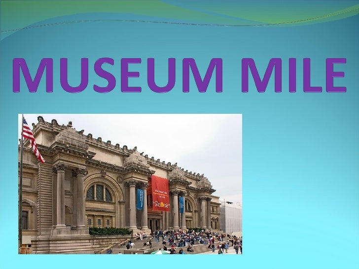 INTRODUCTION Museum Mile is the name for a section of Fifth Avenue in Manhattan in the city of New York, in the United St...