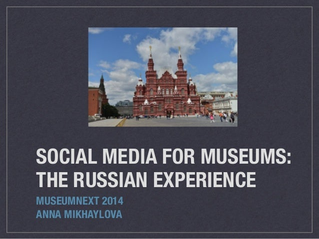 SOCIAL MEDIA FOR MUSEUMS: THE RUSSIAN EXPERIENCE MUSEUMNEXT 2014 ANNA MIKHAYLOVA