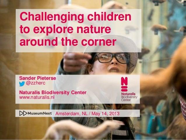 Challenging childrento explore naturearound the cornerSander Pieterse@zzhercNaturalis Biodiversity Centerwww.naturalis.nlA...