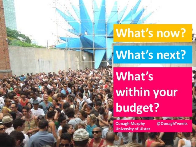 What's now?What's next?What'swithin yourbudget?Oonagh Murphy @OonaghTweetsUniversity of Ulster