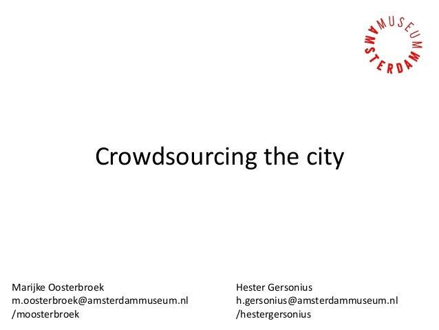 Crowdsourcing the city Marijke Oosterbroek m.oosterbroek@amsterdammuseum.nl /moosterbroek Hester Gersonius h.gersonius@ams...