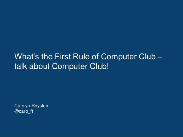What's the First Rule of Computer Club – talk about Computer Club! Carolyn Royston @caro_ft