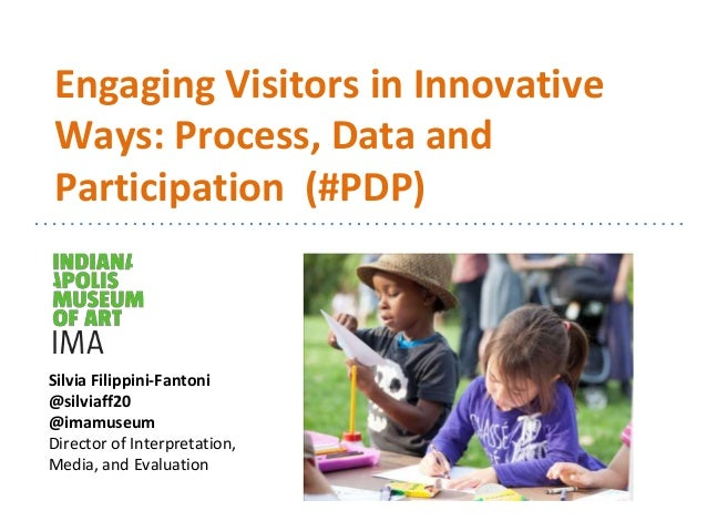 Engaging Visitors in Innovative Ways: Process, Data and Participation (#PDP) Silvia Filippini-Fantoni @silviaff20 @imamuse...