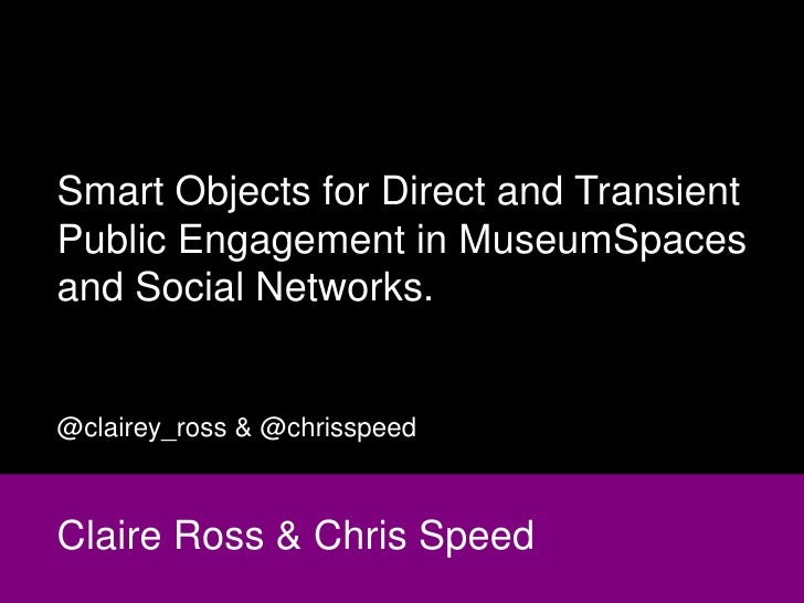 Smart Objects for Direct and TransientPublic Engagement in MuseumSpacesand Social Networks.@clairey_ross & @chrisspeedClai...