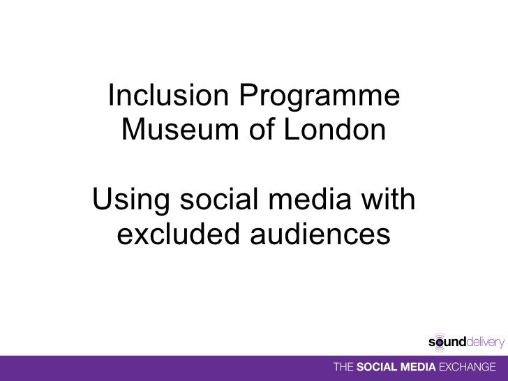 Inclusion Programme Museum of London Using social media with excluded audiences