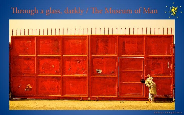 rough a glass, darkly / e Museum of Man                                            Aditya Anupkumar