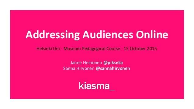 Addressing Audiences Online Helsinki Uni - Museum Pedagogical Course - 15 October 2015 Janne Heinonen @pikselia Sanna Hirv...