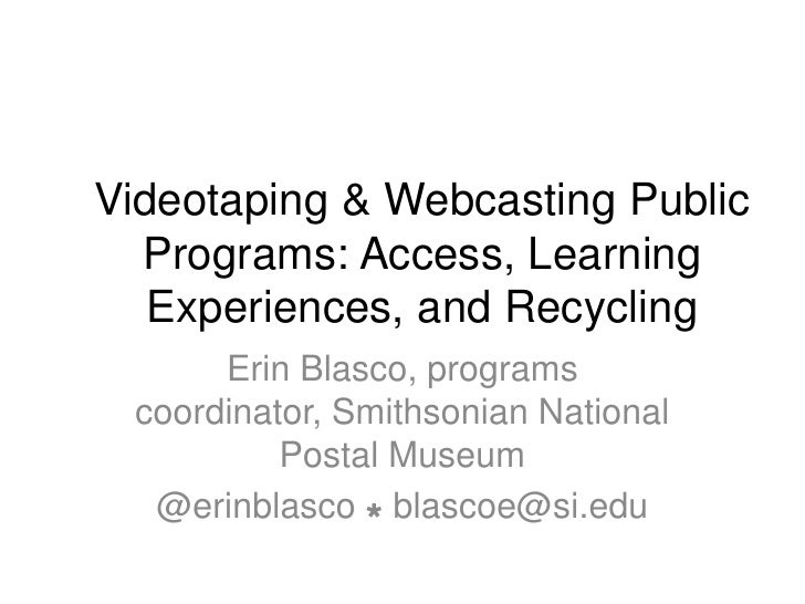 Videotaping & Webcasting Public  Programs: Access, Learning   Experiences, and Recycling      Erin Blasco, programs coordi...