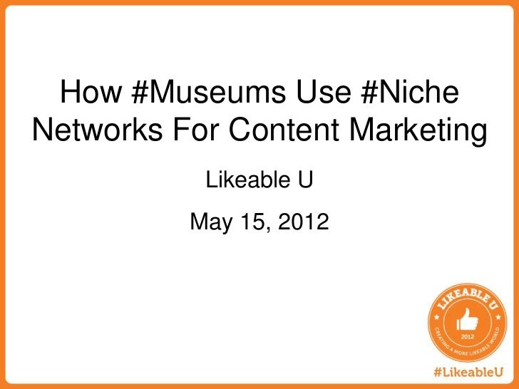 How #Museums Use #NicheNetworks For Content Marketing           Likeable U          May 15, 2012