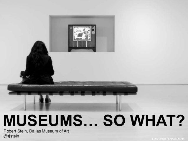 Flickr Credit ~brandondoran MUSEUMS… SO WHAT?Robert Stein, Dallas Museum of Art @rjstein