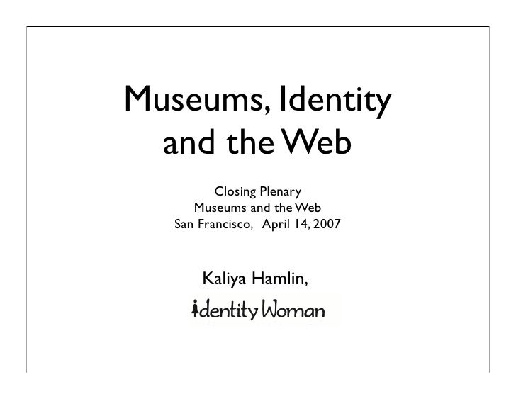 Museums, Identity   and the Web           Closing Plenary       Museums and the Web    San Francisco, April 14, 2007      ...
