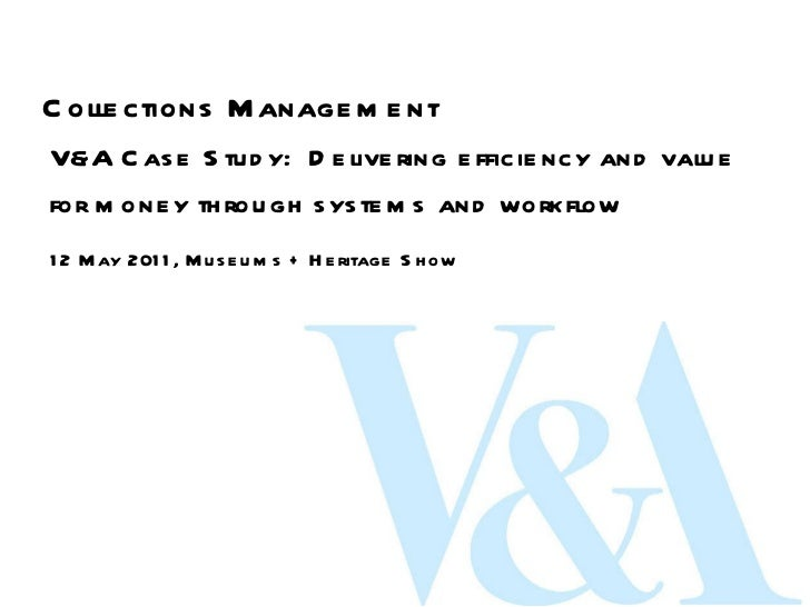 Collections Management V&A Case Study:  Delivering efficiency and value for money through systems and workflow 12 May 2011...