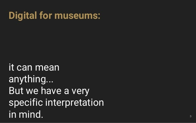 it can mean anything... But we have a very specific interpretation in mind. 3 Digital for museums: