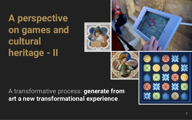 6 A perspective on games and cultural heritage - II A transformative process: generate from art a new transformational exp...